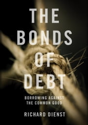 The Bonds of Debt - Borrowing Against the Common Good ebook by Richard Dienst