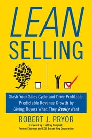 Lean Selling - Slash Your Sales Cycle and Drive Profitable, Predictable Revenue Growth by Giving Buyers What They Really Want ebook by Robert J. Pryor