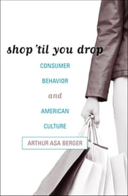 Shop 'til You Drop - Consumer Behavior and American Culture ebook by Arthur Asa Berger, San Francisco State University