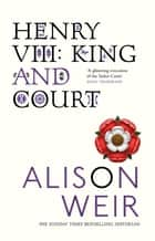 Henry VIII - King and Court ebook by Alison Weir