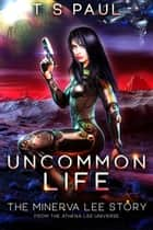 Uncommon Life - A Space Opera Heroine Adventure ebook by T S Paul
