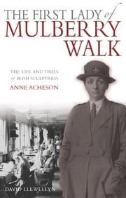 The First Lady of Mulberry Walk - The Life and Times of Irish Sculptress Anne Acheson ebook by David Llewellyn