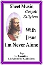 Sheet Music With Jesus I'm Never Alone ebook by L. Louise Langston-Carlson
