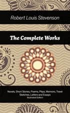 The Complete Works: Novels, Short Stories, Poems, Plays, Memoirs, Travel Sketches, Letters and Essays (Illustrated Edition): The Entire Opus of Scottish novelist, poet, essayist and travel writer, containing Treasure Island, Strange Case of Dr Jekyll ebook by Robert  Louis  Stevenson, Jessie  Willcox  Smith, William  Hole
