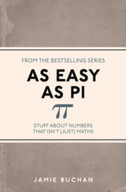 As Easy As Pi - Stuff about numbers that isn't (just) maths ebook by Jamie Buchan