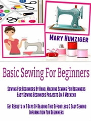Basic Sewing For Beginners: Sewing For Beginners By Hand, Machine Sewing For Beginners - Easy Sewing Beginners Projects On A Weekend - Get Results In 7 Days Of Reading This Easy Sewing Information ebook by Mary Hunziger