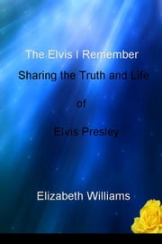 The Elvis I Remember - Sharing the Truth and Life of Elvis Presley ebook by Elizabeth Williams