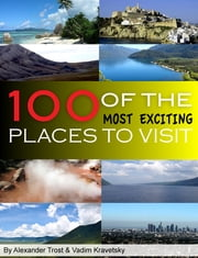 100 of the Most Exciting Places to Visit ebook by alex trostanetskiy, vadim kravetsky