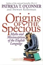 Origins of the Specious ebook by Patricia T. O'Conner,Stewart Kellerman