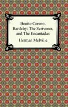 Benito Cereno, Bartleby: The Scrivener, and The Encantadas ebook by Herman Melville