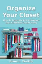 Organize Your Closet: How To Organize Your Cluttered Closet Today ebook by Diane L Worthy