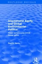 International Equity and Global Environmental Politics - Power and Principles in US Foreign Policy ebook by Paul G. Harris