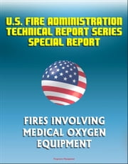 U.S. Fire Administration Technical Report Series Special Report: Fires Involving Medical Oxygen Equipment ebook by Progressive Management