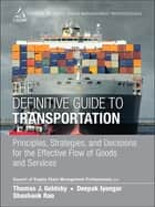 The Definitive Guide to Transportation - Principles, Strategies, and Decisions for the Effective Flow of Goods and Services ebook by CSCMP, Thomas J. Goldsby, Deepak Iyengar,...
