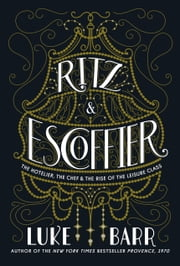 Ritz and Escoffier - The Hotelier, The Chef, and the Rise of the Leisure Class ebook by Luke Barr