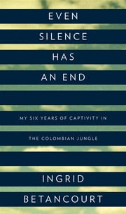 Even Silence Has an End - My Six Years of Captivity in the Colombian Jungle ebook by Ingrid Betancourt