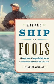 Little Ship of Fools - Sixteen Rowers, One Improbable Boat, Seven Tumultuous Weeks on the Atlantic ebook by Charles Wilkins