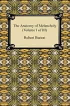 The Anatomy of Melancholy (Volume I of III) ebook by Robert Burton