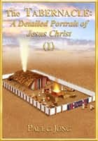 The TABERNACLE: A Detailed Portrait of Jesus Christ (I) ebook by Paul C. Jong