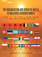 THE ORGANIZATION AND ORDER OF BATTLE OF MILITARIES IN WORLD WAR II: VOLUME IX - THE OVERRUN & NEUTRAL NATIONS OF EUROPE AND LATIN AMERICAN ALLIES ebook by Pettibone, Charles D.