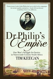 Dr Philip's Empire - One Man's Struggle for Justice in Nineteenth-Century South Africa ebook by Tim Keegan
