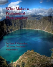 What Makes a Professional Photographer ebook by Luis Gonzalez