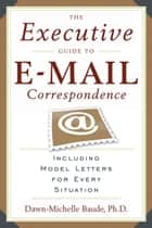 The Executive Guide to E-mail Correspondence - Including Dozens of Model Letters for Every Situation ebook by Dawn-Michelle Baude