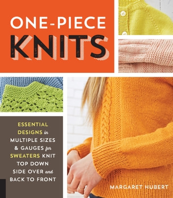 One-Piece Knits - Essential Designs in Multiple Sizes and Gauges for Sweaters Knit Top Down, Side Over, and Back to Front ebook by Margaret Hubert