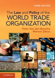 The Law and Policy of the World Trade Organization - Text, Cases and Materials ebook by Werner Zdouc, Professor Peter Van den Bossche