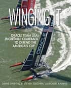Winging It - ORACLE TEAM USA's Incredible Comeback to Defend the America's Cup ebook by Diane Swintal, R. Steven Tsuchiya, Robert Kamins