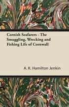 Cornish Seafarers - The Smuggling, Wrecking and Fishing Life of Cornwall ebook by A. K. Hamilton Jenkin