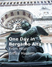 One Day in Bergamo Alta from Milan ebook by Enrico Massetti