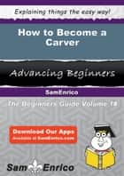 How to Become a Carver - How to Become a Carver ebook by Dirk Bales