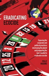 Eradicating Ecocide: Exposing the Corporate and Political Practices Destroying the Planet and Proposing the Laws Needed to Eradicate Ecocide ebook by Higgins, Polly