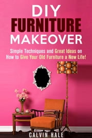 DIY Furniture Makeover: Simple Techniques and Great Ideas on How to Give Your Old Furniture a New Life! - DIY Household Ideas ebook by Kobo.Web.Store.Products.Fields.ContributorFieldViewModel