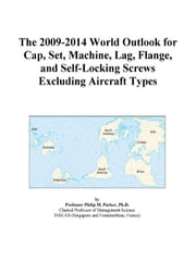 The 2009-2014 World Outlook for Cap, Set, Machine, Lag, Flange, and Self-Locking Screws Excluding Aircraft Types ebook by ICON Group International, Inc.