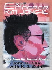 Exit Emperor Kim Jong-il - Notes from His Former Mentor ebook by John H. Cha; K. J. Sohn