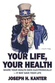 Your Life, Your Health Share Your Health Data Electronically: It May Save Your Life ebook by Kanter, Joseph H.