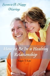 How to Be in A Healthy Relationship-Secrets to A Happy Marriage ebook by Angie T. Lee