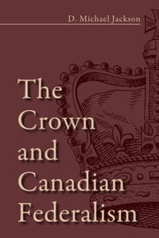 The Crown and Canadian Federalism ebook by D. Michael Jackson