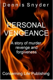 Personal Vengeance - A Story of Murder, Revenge, and Forgiveness ebook by Dennis Snyder