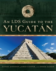 An LDS Guide to the Yucatan ebook by Daniel Johnson, Jared Cooper,  Derek Gasser