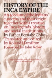 History of the Inca Empire - An Account of the Indians' Customs and Their Origin, Together with a Treatise on Inca Legends, History, and Social Institutions ebook by Father Bernabe Cobo,Roland Hamilton