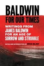 Baldwin for Our Times - Writings from James Baldwin for an Age of Sorrow and Struggle ebook by James Baldwin, Rich Blint