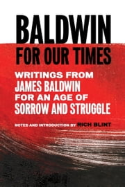 Baldwin for Our Times - Writings from James Baldwin for an Age of Sorrow and Struggle ebook by James Baldwin,Rich Blint
