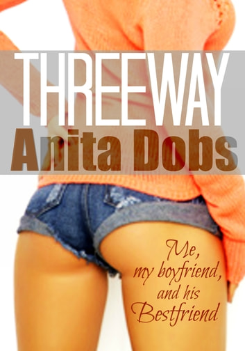 Threeway - Me, My Boyfriend, and his Bestfriend ebook by Anita Dobs