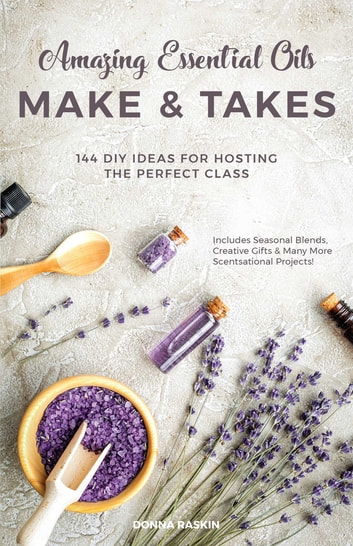 Amazing Essential Oils Make and Takes - 144 DIY Ideas for Hosting the Perfect Class ebook by Donna Raskin