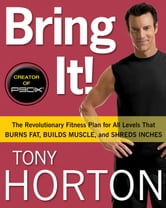 Bring It!: The Revolutionary Fitness Plan for All Levels That Burns Fat, Builds Muscle, and Shreds Inches - The Revolutionary Fitness Plan for All Levels That Burns Fat, Builds Muscle, and Shreds Inches ebook by Tony Horton