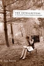 The Intellectual in Twentieth-Century Southern Literature ebook by Tara Powell
