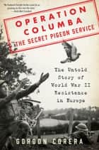 Operation Columba--The Secret Pigeon Service - The Untold Story of World War II Resistance in Europe ebook by Gordon Corera